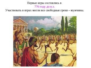 Первые игры состоялись в 776 году до н.э. Участвовать в играх могли все свобо