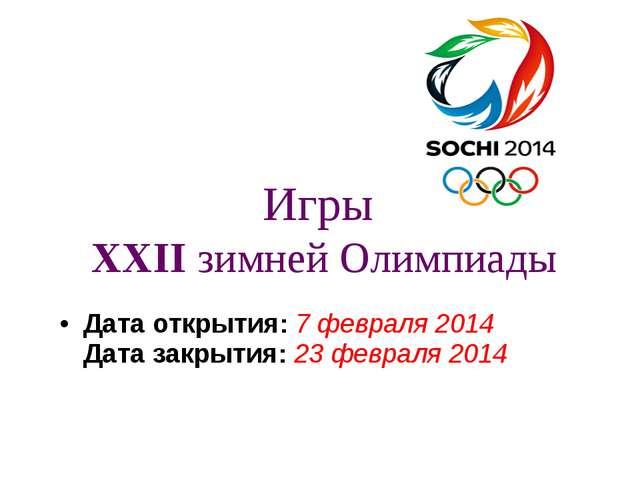 Игры XXIIзимней Олимпиады Дата открытия:7февраля2014 Дата закрытия:23...
