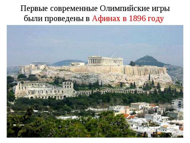 Первые современные Олимпийские игры были проведены в Афинах в 1896 году