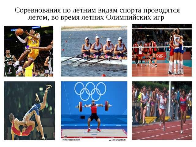 Соревнования по летним видам спорта проводятся летом, во время летних Олимпи...