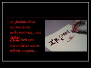 ...не убивай свою жизнь из-за недостойных , они НЕ поймут этого даже после тв