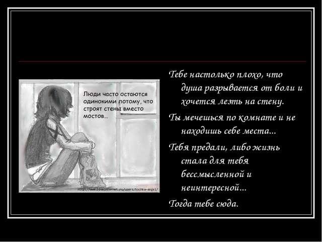 Тебе настолько плохо, что душа разрывается от боли и хочется лезть на стену....