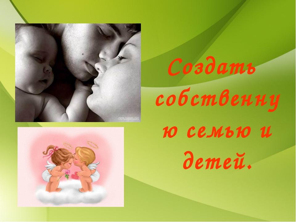 Создать собственную семью и детей.