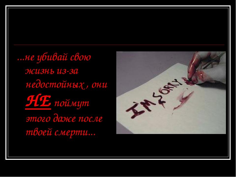 ...не убивай свою жизнь из-за недостойных , они НЕ поймут этого даже после тв...