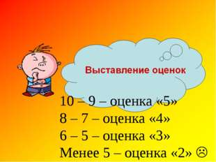 10 – 9 – оценка «5» 8 – 7 – оценка «4» 6 – 5 – оценка «3» Менее 5 – оценка «2
