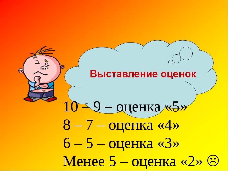 10 – 9 – оценка «5» 8 – 7 – оценка «4» 6 – 5 – оценка «3» Менее 5 – оценка «2...