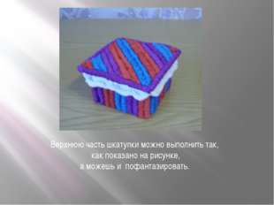 Верхнюю часть шкатулки можно выполнить так, как показано на рисунке, а можешь