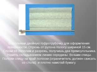 Выполняем двойную гофротрубочку для оформления поверхности. Отрежь отрулона