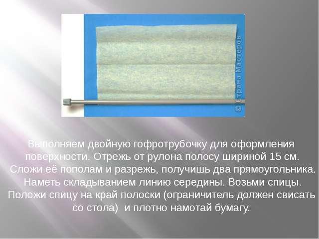 Выполняем двойную гофротрубочку для оформления поверхности. Отрежь отрулона...