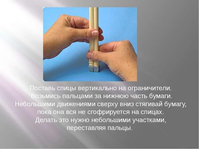 Поставь спицы вертикально наограничители. Возьмись пальцами занижнюю часть...