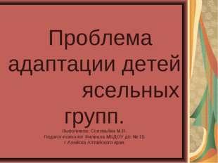 Проблема адаптации детей ясельных групп. Выполнила: Соловьёва М.В. Педагог-п