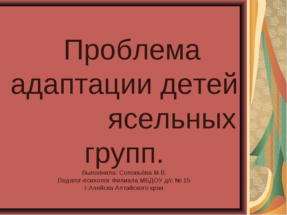 Проблема адаптации детей ясельных групп. Выполнила: Соловьёва М.В. Педагог-п...