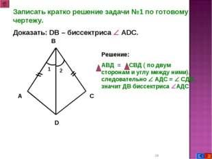 * Записать кратко решение задачи №1 по готовому чертежу. Доказать: DB – биссе