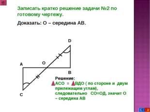 Записать кратко решение задачи №2 по готовому чертежу. Доказать: О – середина