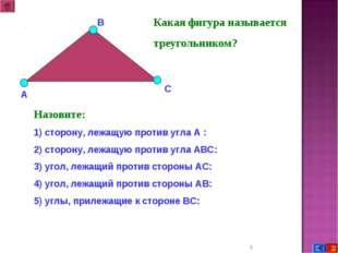 * Какая фигура называется треугольником? Назовите: 1) сторону, лежащую против