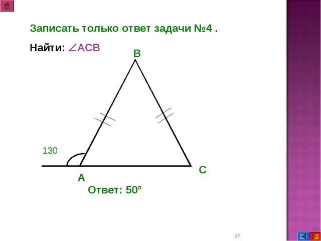 * Записать только ответ задачи №4 . Найти: АСВ 130 А В С Ответ: 50°