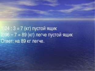 24 : 3 = 7 (кг) пустой ящик 96 – 7 = 89 (кг) легче пустой ящик Ответ: на 89 к