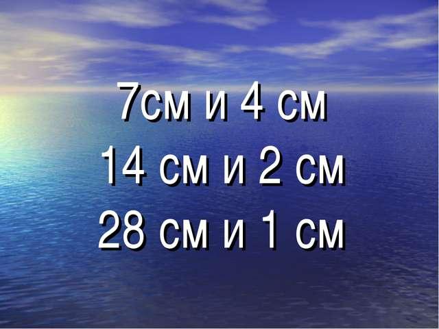 7см и 4 см 14 см и 2 см 28 см и 1 см