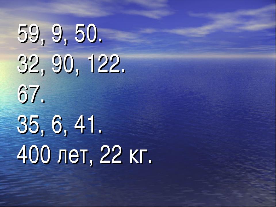 59, 9, 50. 32, 90, 122. 67. 35, 6, 41. 400 лет, 22 кг.