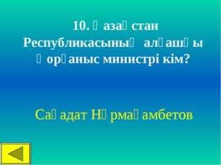 10. Қазақстан Республикасының алғашқы Қорғаныс министрі кім? Сағадат Нұрмаға