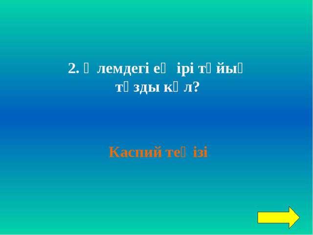 2. Әлемдегі ең ірі тұйық тұзды көл? Каспий теңізі