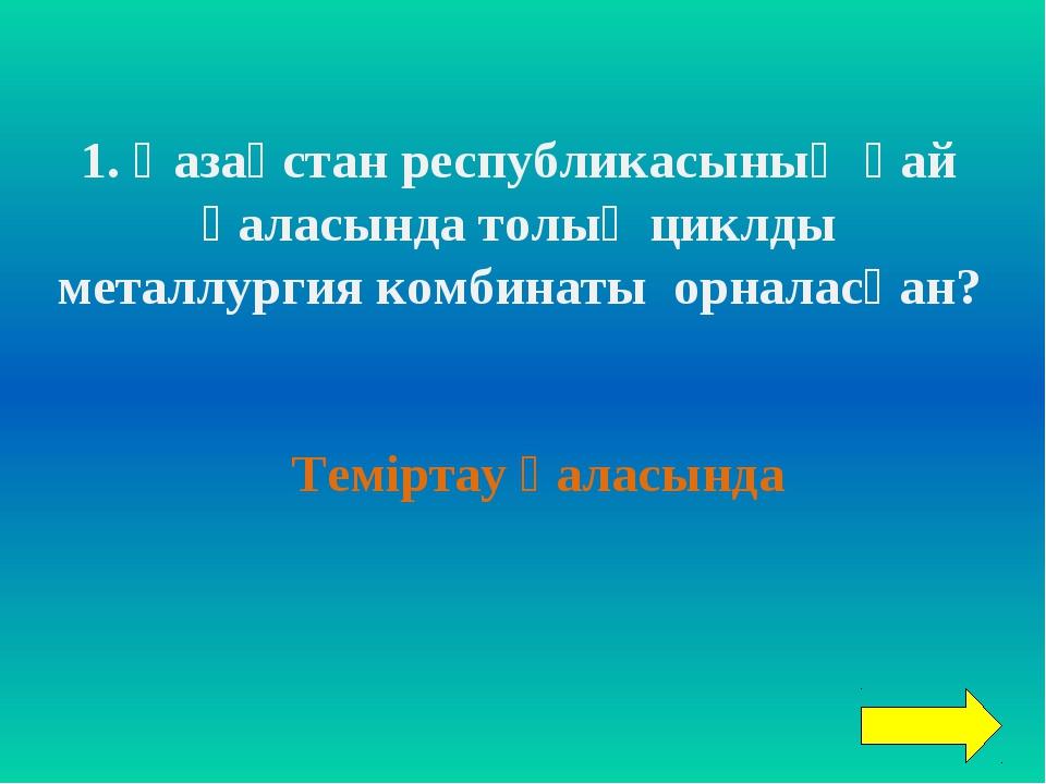1. Қазақстан республикасының қай қаласында толық циклды металлургия комбинаты...