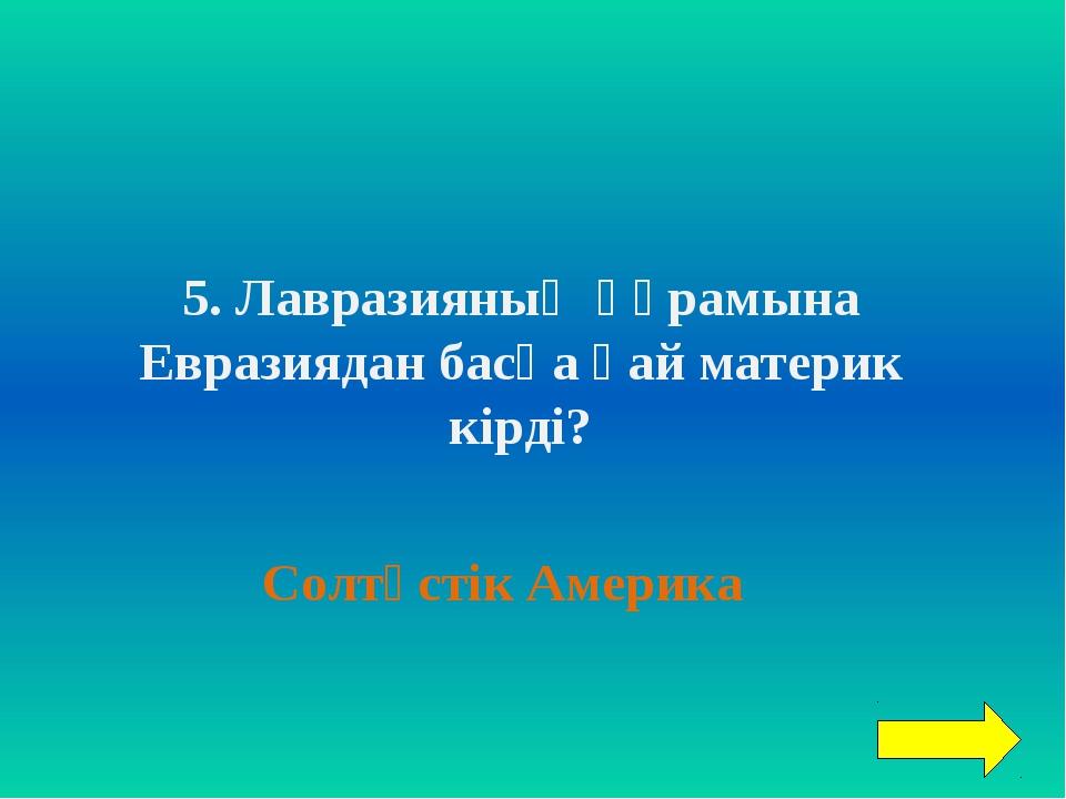 5. Лавразияның құрамына Евразиядан басқа қай материк кірді? Солтүстік Америка