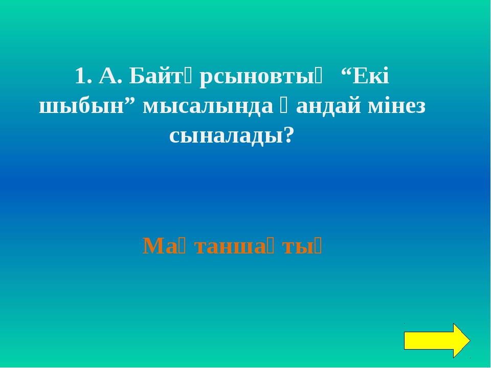 """1. А. Байтұрсыновтың """"Екі шыбын"""" мысалында қандай мінез сыналады? Мақтаншақтық"""