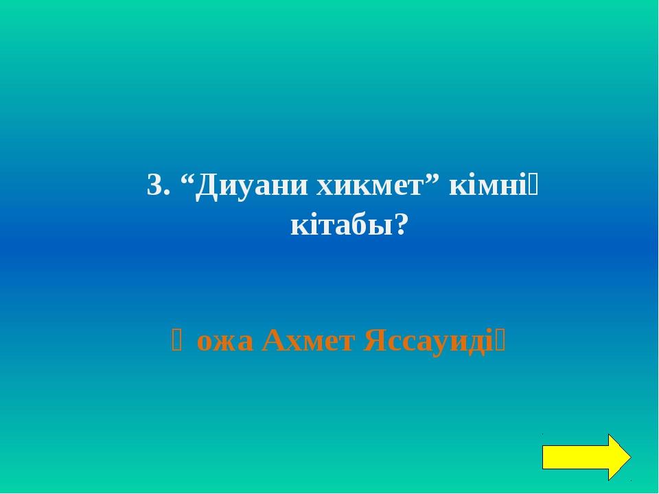 """3. """"Диуани хикмет"""" кімнің кітабы? Қожа Ахмет Яссауидің"""