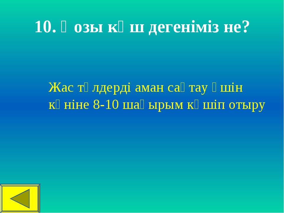 10. Қозы көш дегеніміз не? Жас төлдерді аман сақтау үшін күніне 8-10 шақырым...