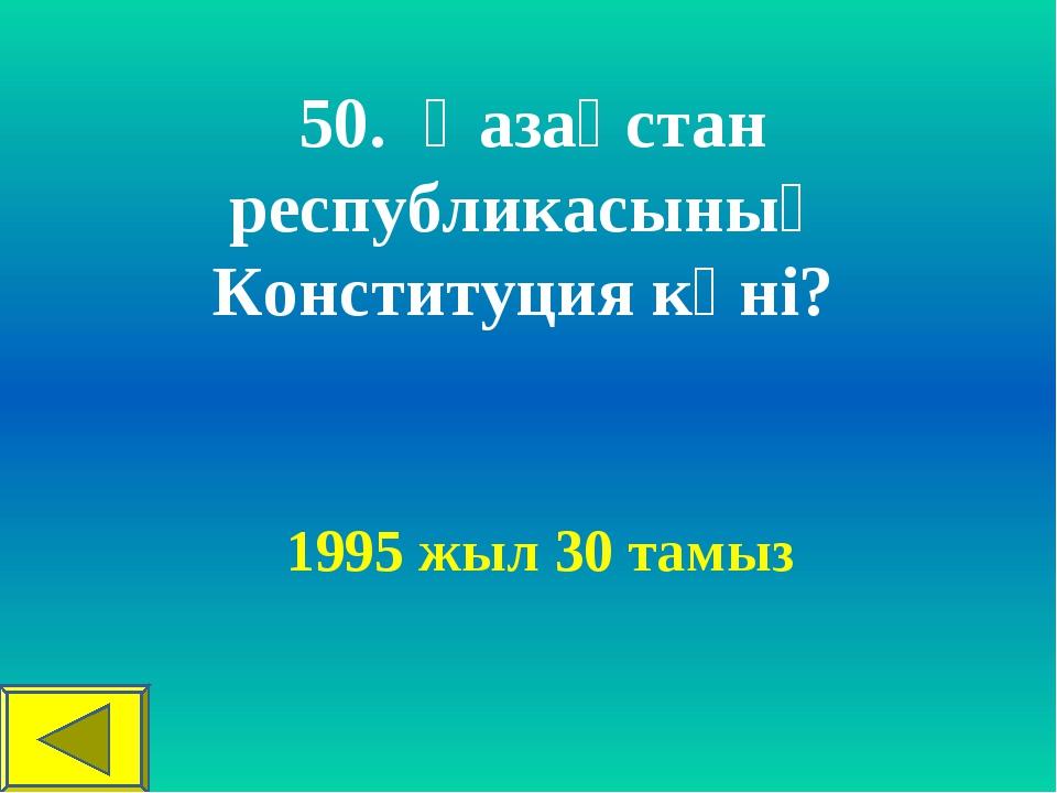 50. Қазақстан республикасының Конституция күні? 1995 жыл 30 тамыз