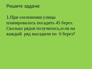 Решите задачи: 1.При озеленении улицы планировалось посадить 45 берез. Сколь