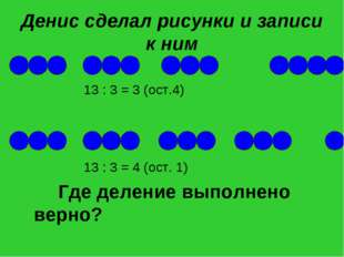 Денис сделал рисунки и записи к ним 13 : 3 = 3 (ост.4) 13 : 3 = 4 (ост. 1) Гд
