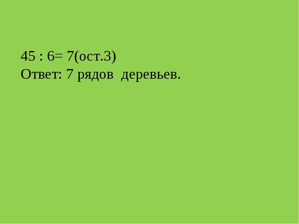 45 : 6= 7(ост.3) Ответ: 7 рядов деревьев.