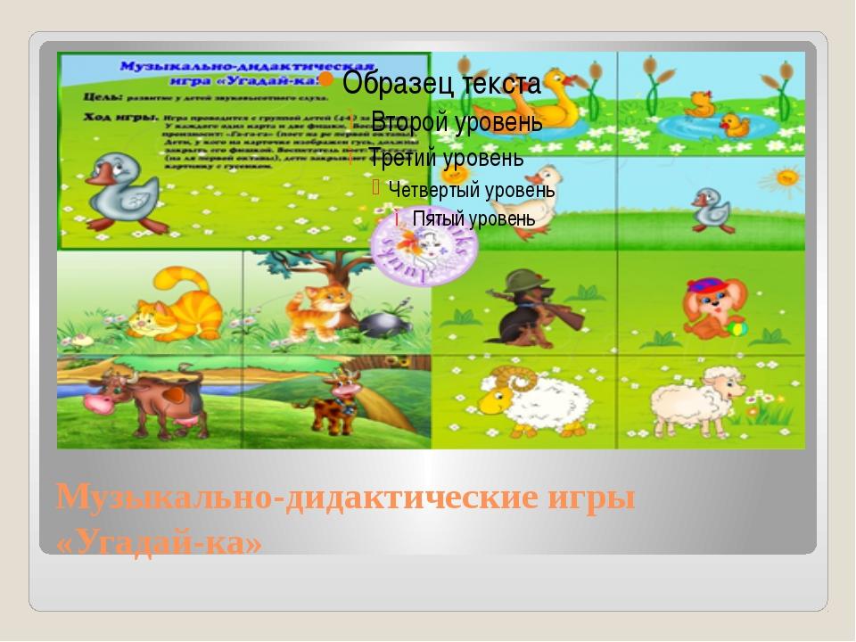 Музыкально-дидактические игры «Угадай-ка»