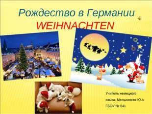 Рождество в Германии WEIHNACHTEN Учитель немецкого языка: Мельникова Ю.А ГБОУ