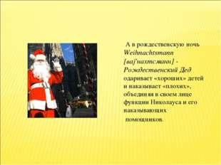 А в рождественскую ночь Weihnachtsmann [ваj'нахтсманн] - Рождественский Дед