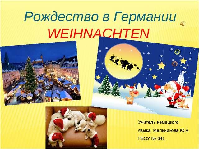 Рождество в Германии WEIHNACHTEN Учитель немецкого языка: Мельникова Ю.А ГБОУ...