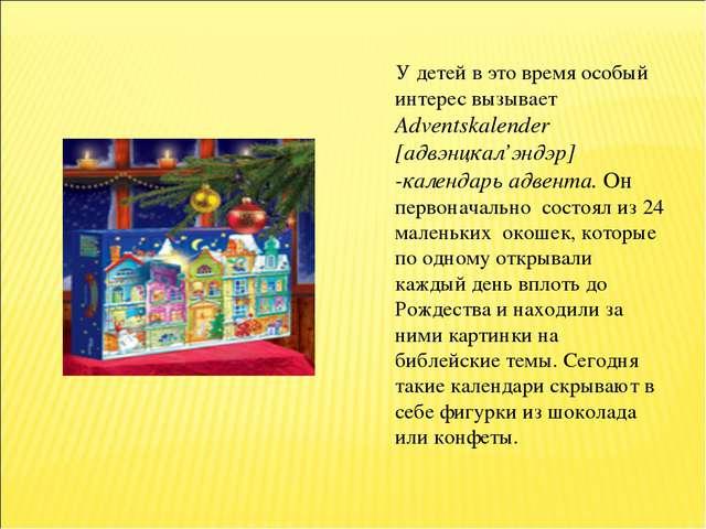 У детей в это время особый интерес вызывает Adventskalender [адвэнцкал'эндэр...