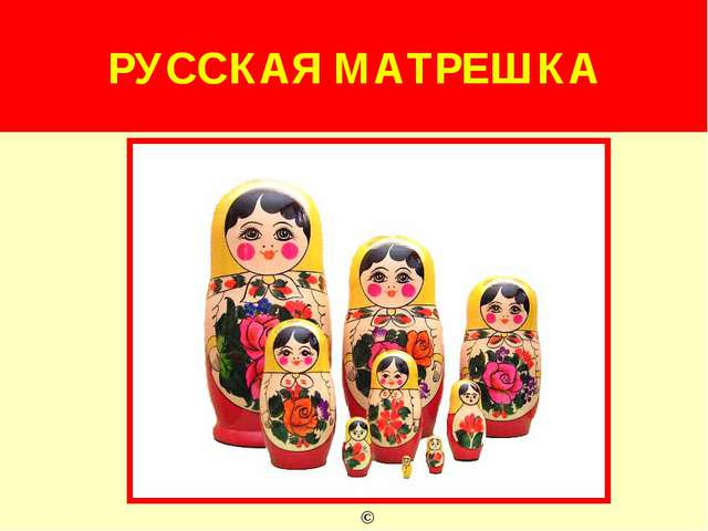 РУССКАЯ МАТРЕШКА ©