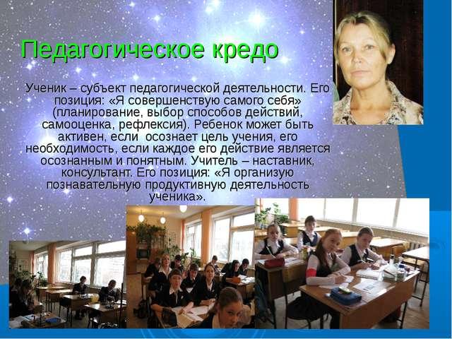 Педагогическое кредо Ученик – субъект педагогической деятельности. Его позици...