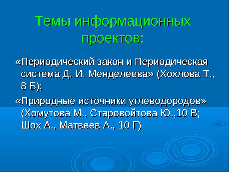 Темы информационных проектов: «Периодический закон и Периодическая система Д....