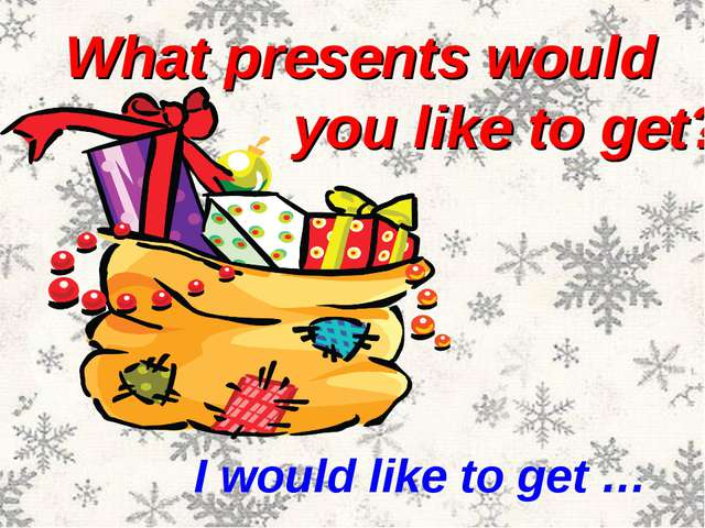 What presents would you like to get? I would like to get …