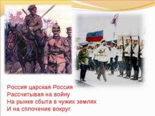 Россия царская Россия Рассчитывая на войну На рынке сбыта в чужих землях И на
