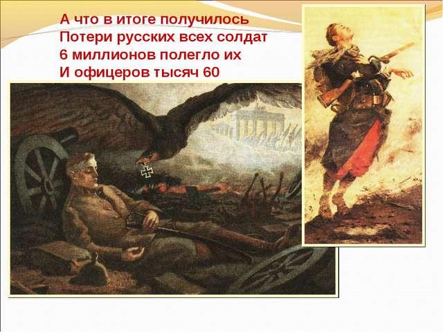 А что в итоге получилось Потери русских всех солдат 6 миллионов полегло их И...