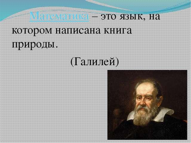 Математика – это язык, на котором написана книга природы. (Галилей)