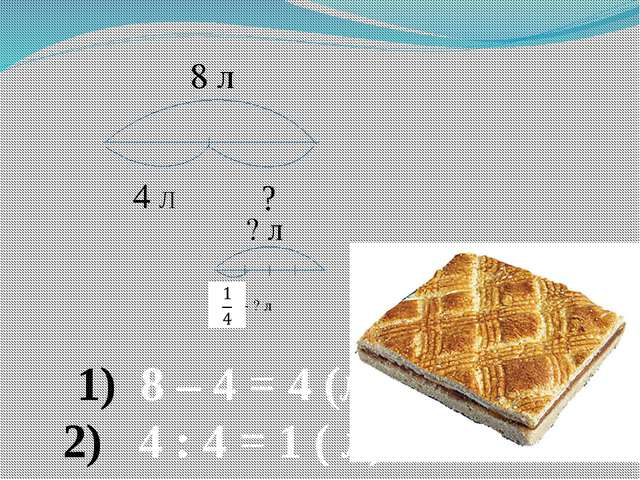 8 л ? л - ? л 4 Л ? 8 – 4 = 4 (Л) 4 : 4 = 1 ( Л)