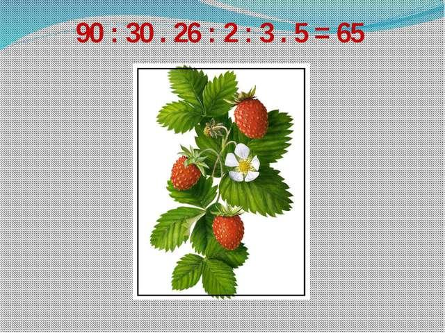 90 : 30 . 26 : 2 : 3 . 5 = 65