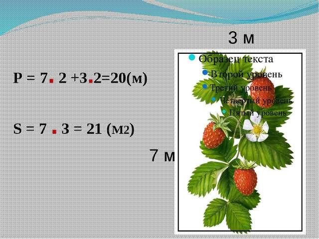 3 м 7 м Р = 7. 2 +3.2=20(м) S = 7 . 3 = 21 (М2)