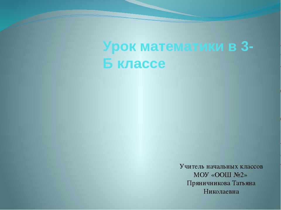 Урок математики в 3-Б классе Учитель начальных классов МОУ «ООШ №2» Пряничник...